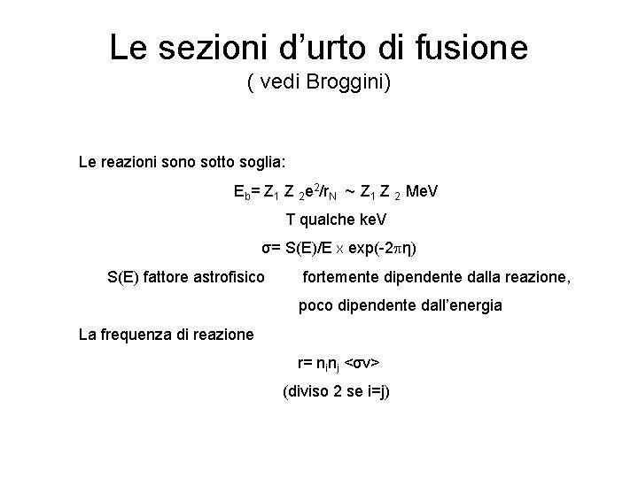 Le sezioni d'urto di fusione ( vedi Broggini) Le reazioni sono sotto soglia: Eb=