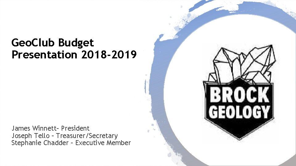 Geo. Club Budget Presentation 2018 -2019 James Winnett– President Joseph Tello – Treasurer/Secretary Stephanie