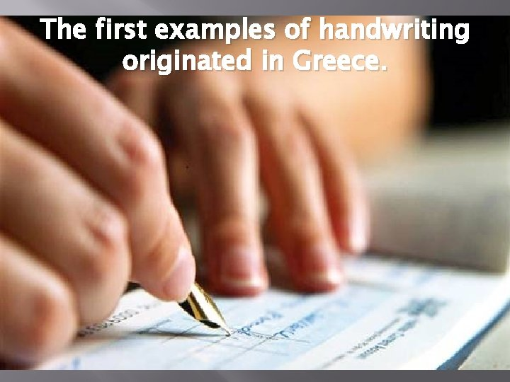 The first examples of handwriting originated in Greece.