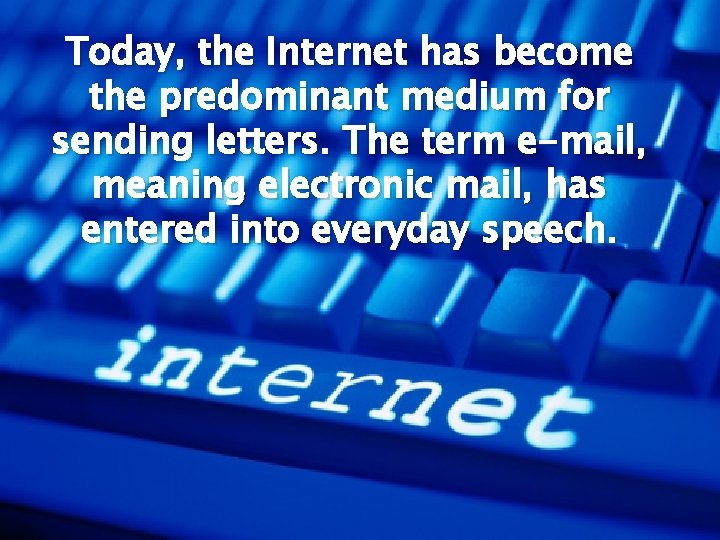 Today, the Internet has become the predominant medium for sending letters. The term e-mail,