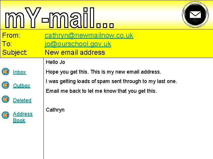 From: To: Subject: cathryn@newmailnow. co. uk jo@ourschool. gov. uk New email address Hello Jo