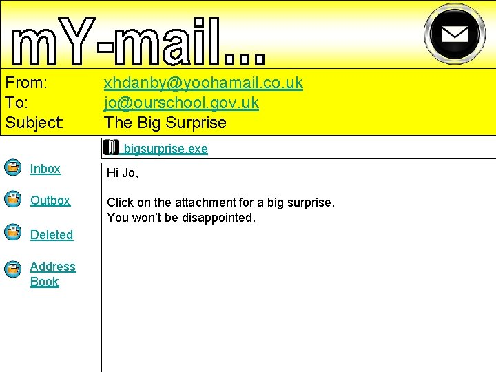 From: To: Subject: xhdanby@yoohamail. co. uk jo@ourschool. gov. uk The Big Surprise bigsurprise. exe