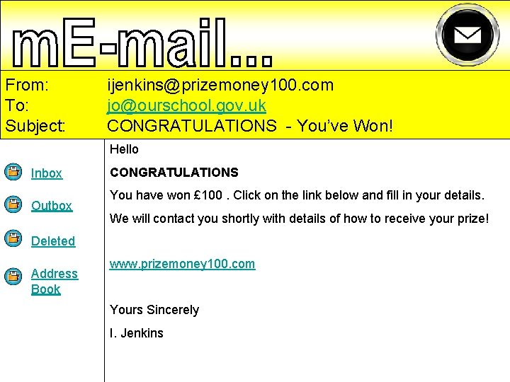 From: To: Subject: ijenkins@prizemoney 100. com jo@ourschool. gov. uk CONGRATULATIONS - You've Won! Hello