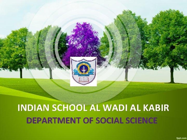 INDIAN SCHOOL AL WADI AL KABIR DEPARTMENT OF SOCIAL SCIENCE