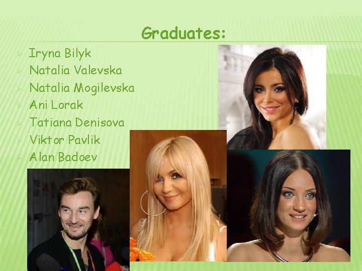 Graduates: Ø Ø Ø Ø Iryna Bilyk Natalia Valevska Natalia Mogilevska Ani Lorak Tatiana