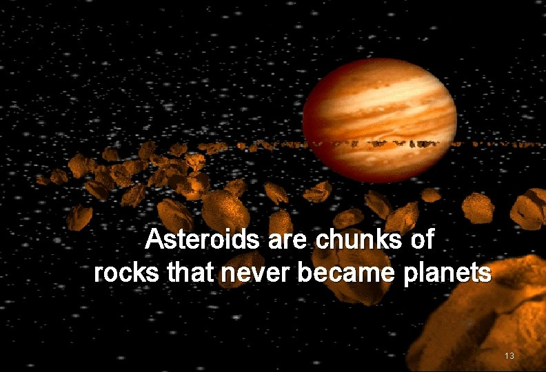 Asteroids are chunks of rocks that never became planets 13
