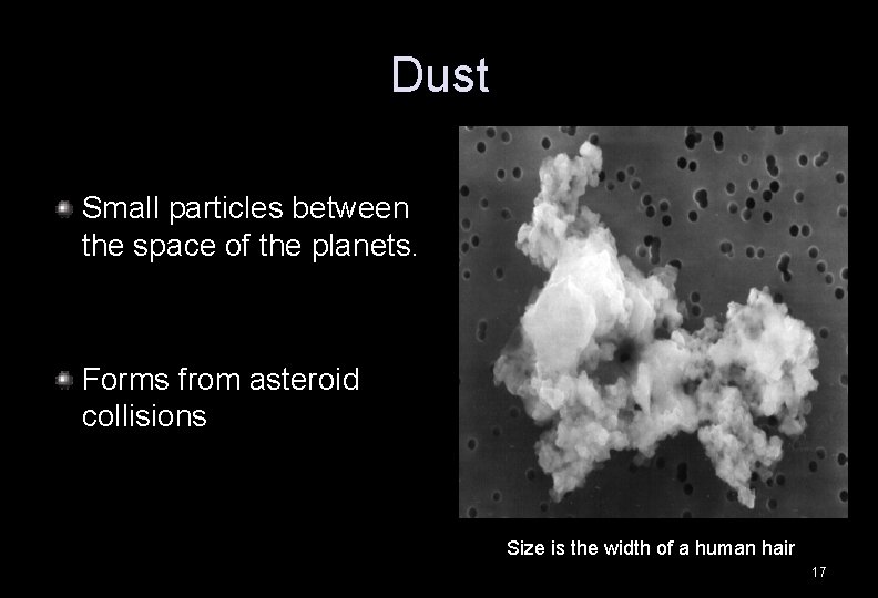 Dust Small particles between the space of the planets. Forms from asteroid collisions Size