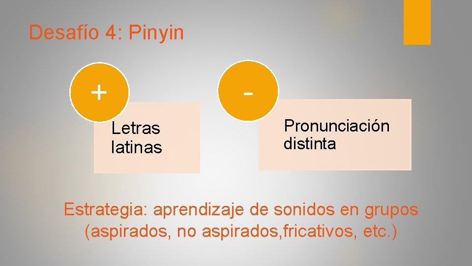Desafío 4: Pinyin - + Letras latinas Pronunciación distinta Estrategia: aprendizaje de sonidos en