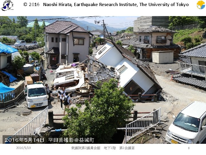 © 2016 Naoshi Hirata, Earthquake Research Institute, The University of Tokyo 2016年5月14日 平田直撮影@益城町 2016/5/19 衆議院第