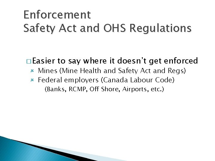 Enforcement Safety Act and OHS Regulations � Easier to say where it doesn't get