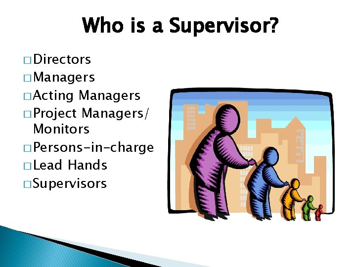 Who is a Supervisor? � Directors � Managers � Acting Managers � Project Managers/