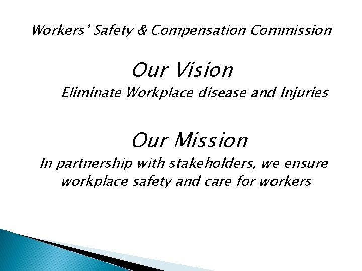 Workers' Safety & Compensation Commission Our Vision Eliminate Workplace disease and Injuries Our Mission