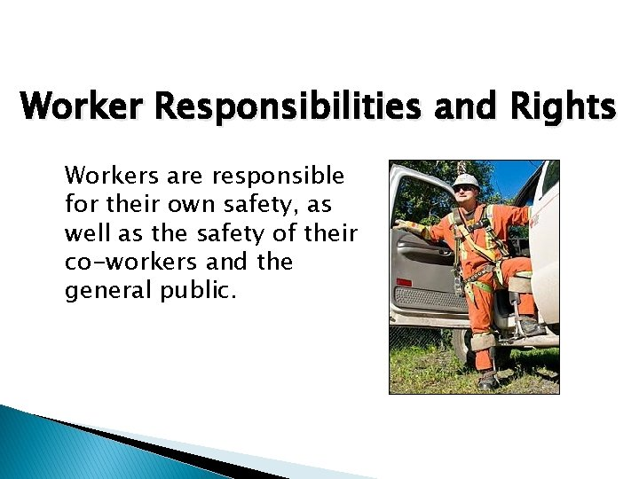 Worker Responsibilities and Rights Workers are responsible for their own safety, as well as