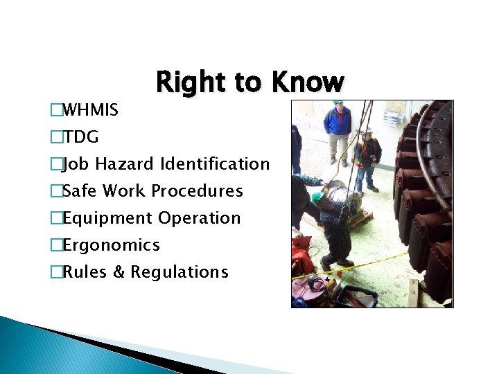 �WHMIS Right to Know �TDG �Job Hazard Identification �Safe Work Procedures �Equipment Operation �Ergonomics