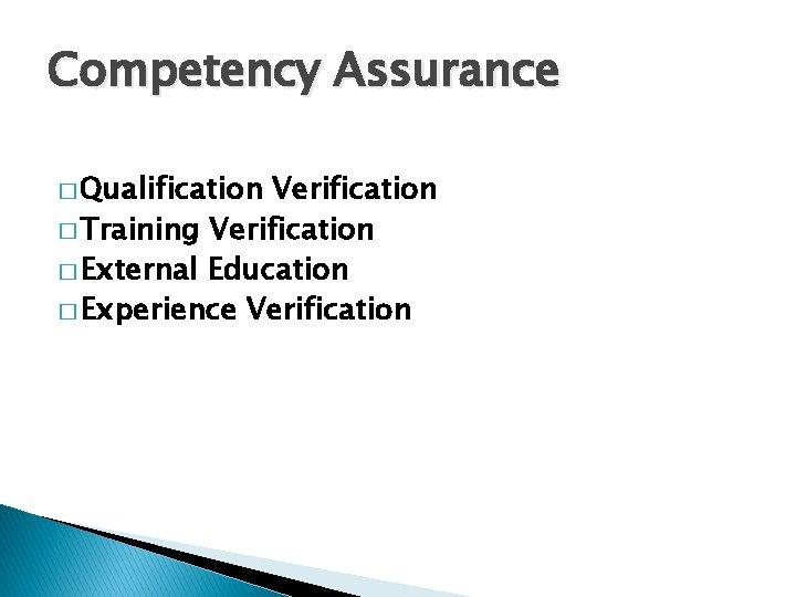 Competency Assurance � Qualification Verification � Training Verification � External Education � Experience Verification