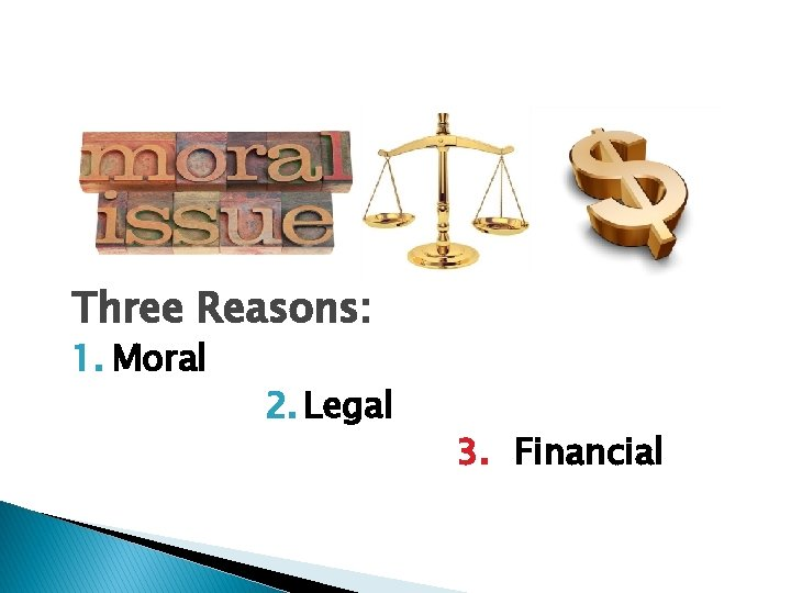 Three Reasons: 1. Moral 2. Legal 3. Financial