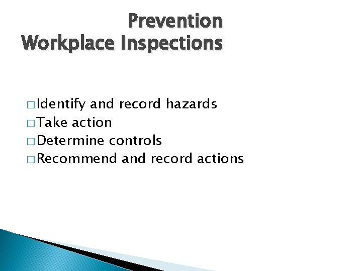 Prevention Workplace Inspections � Identify and record hazards � Take action � Determine controls