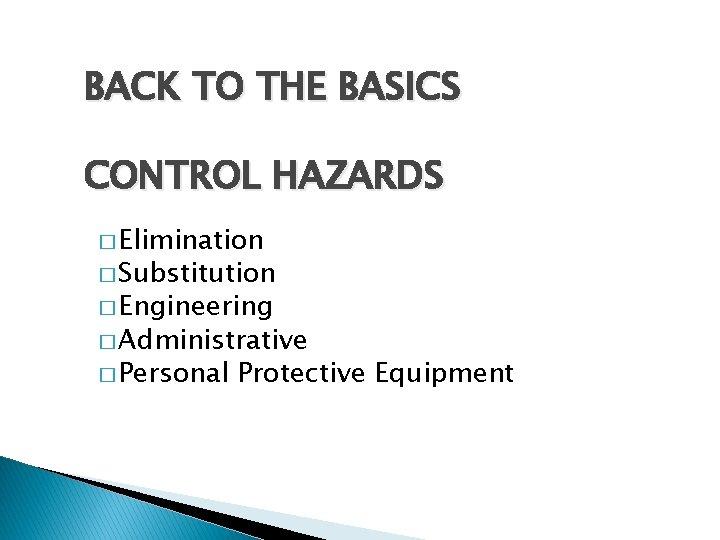 BACK TO THE BASICS CONTROL HAZARDS � Elimination � Substitution � Engineering � Administrative