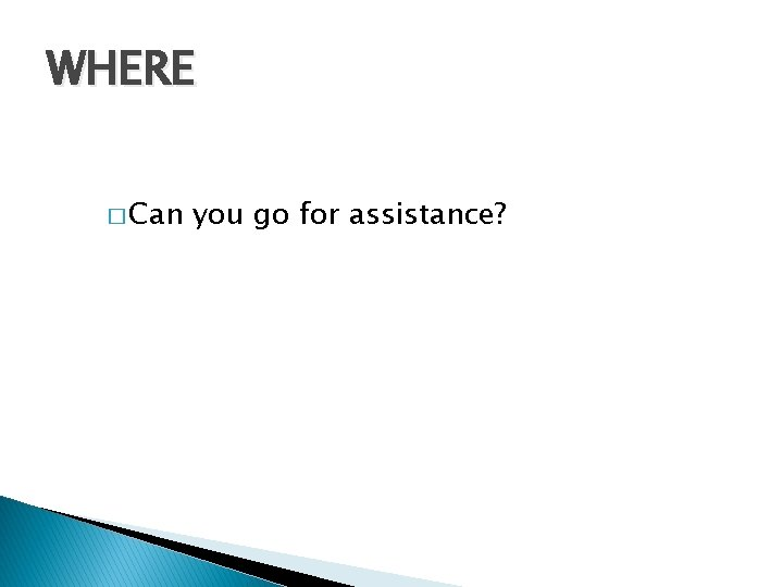 WHERE � Can you go for assistance?