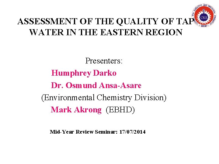 ASSESSMENT OF THE QUALITY OF TAP WATER IN THE EASTERN REGION Presenters: Humphrey Darko