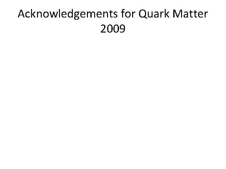 Acknowledgements for Quark Matter 2009