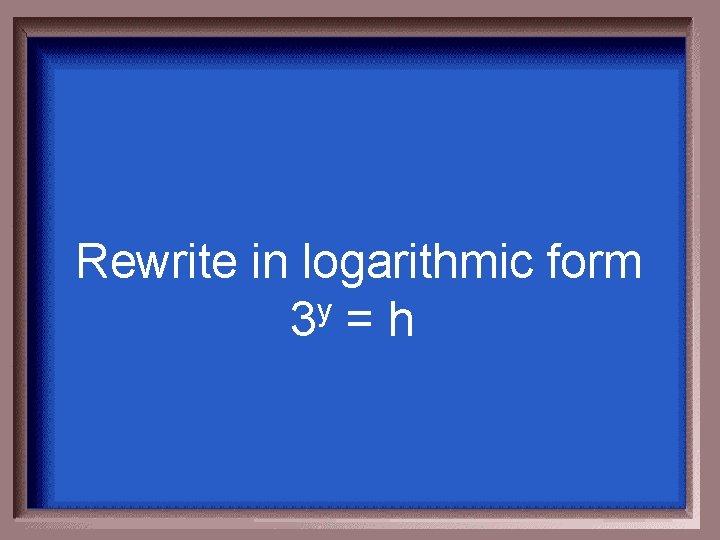 Rewrite in logarithmic form 3 y = h