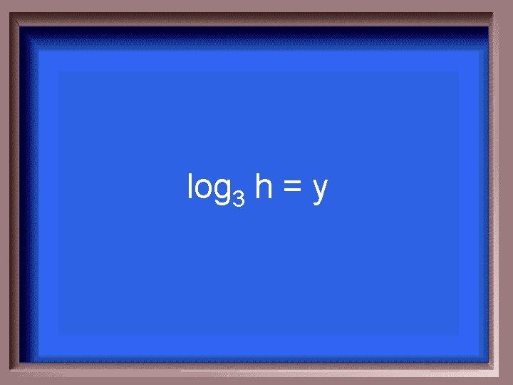 log 3 h = y