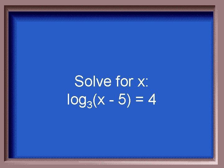 Solve for x: log 3(x - 5) = 4
