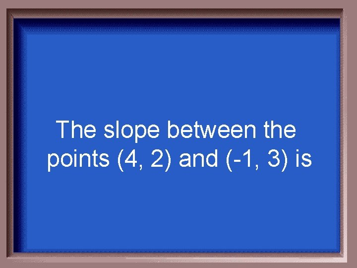 The slope between the points (4, 2) and (-1, 3) is
