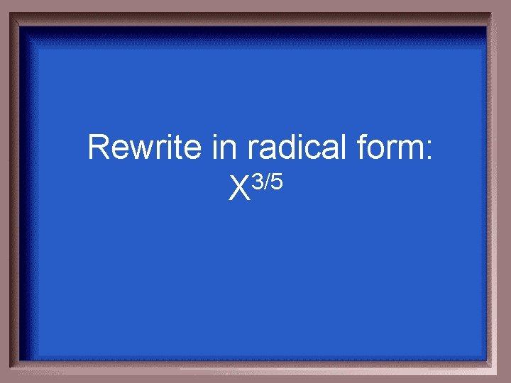 Rewrite in radical form: 3/5 X