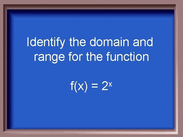 Identify the domain and range for the function f(x) = 2 x