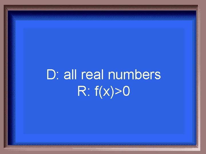 D: all real numbers R: f(x)>0