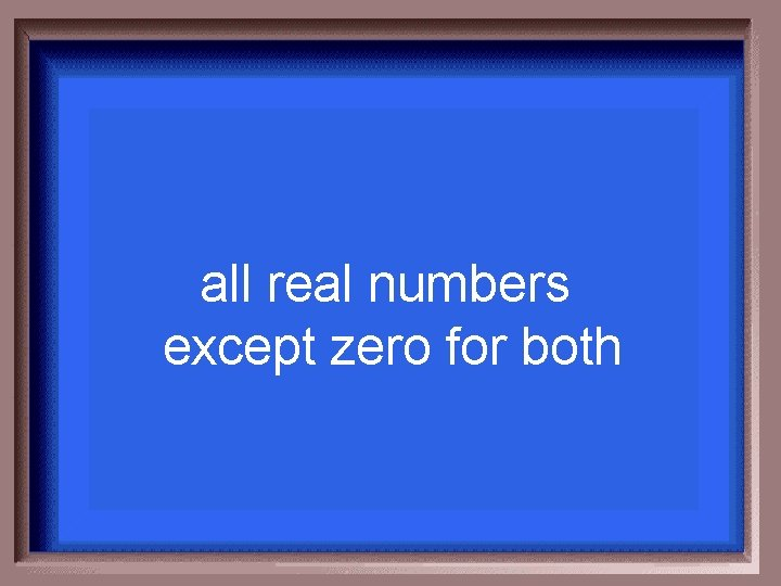 all real numbers except zero for both
