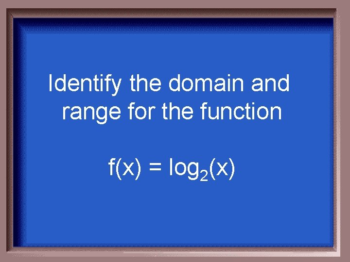 Identify the domain and range for the function f(x) = log 2(x)