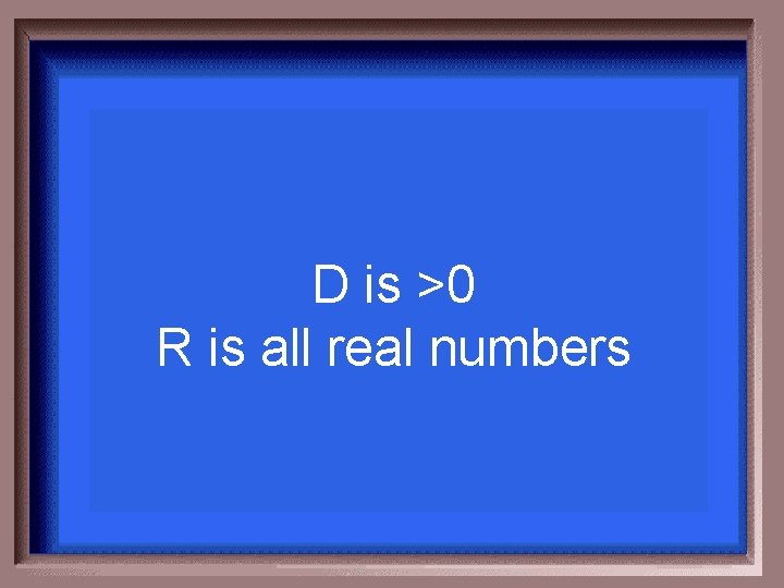 D is >0 R is all real numbers