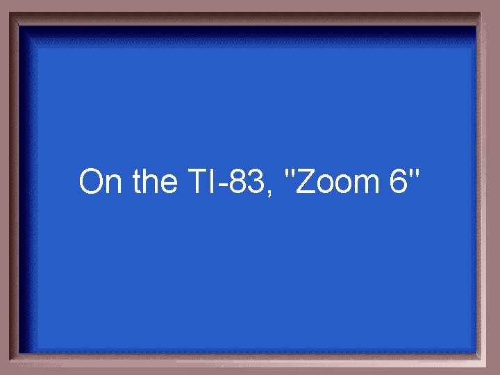 """On the TI-83, """"Zoom 6"""""""