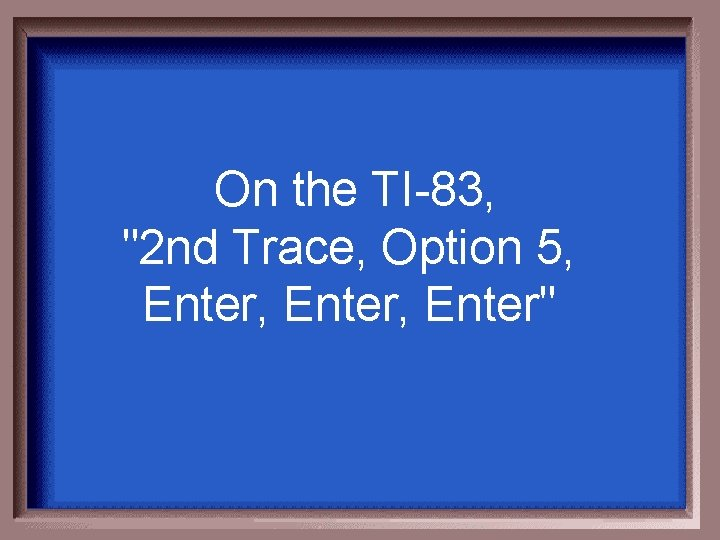 """On the TI-83, """"2 nd Trace, Option 5, Enter, Enter"""""""