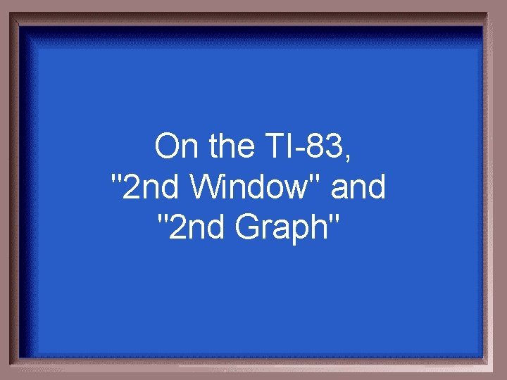 """On the TI-83, """"2 nd Window"""" and """"2 nd Graph"""""""