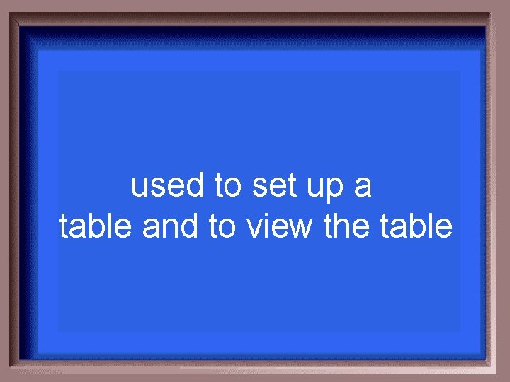 used to set up a table and to view the table