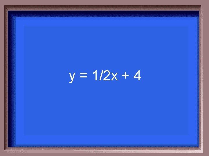y = 1/2 x + 4
