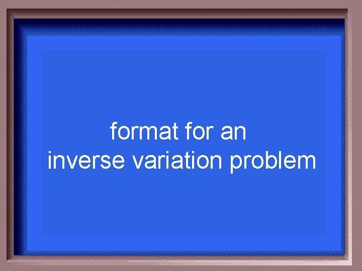 format for an inverse variation problem