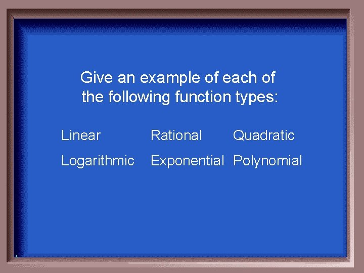 Give an example of each of the following function types: Linear Rational Quadratic Logarithmic