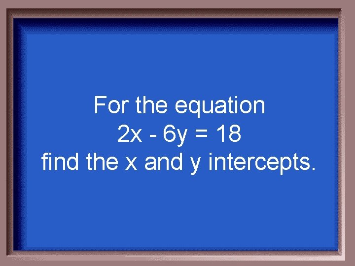 For the equation 2 x - 6 y = 18 find the x and