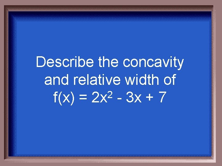 Describe the concavity and relative width of 2 f(x) = 2 x - 3