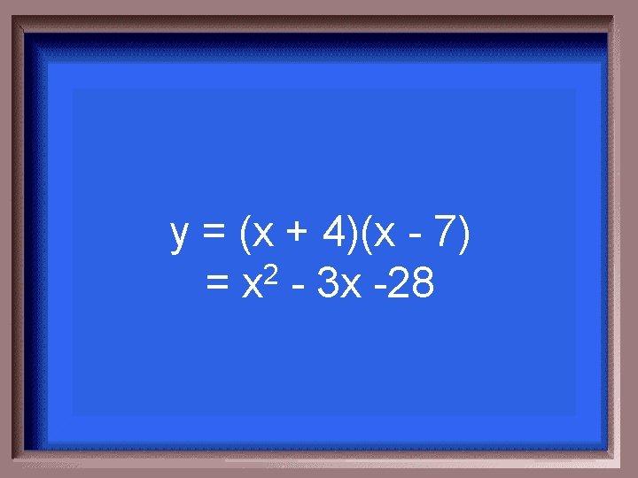 y = (x + 4)(x - 7) = x 2 - 3 x -28