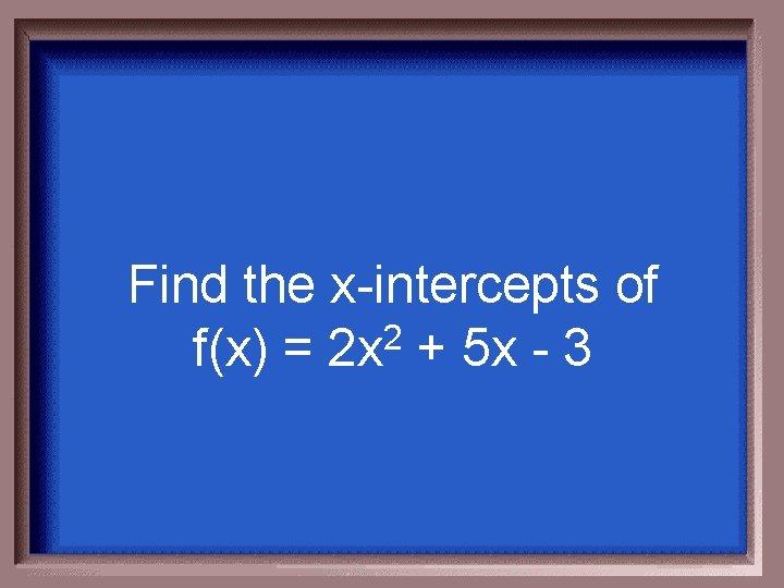 Find the x-intercepts of f(x) = 2 x 2 + 5 x - 3