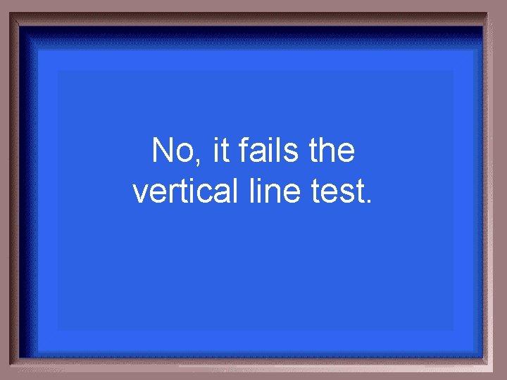 No, it fails the vertical line test.