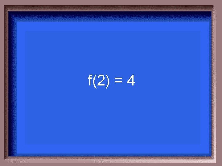 f(2) = 4