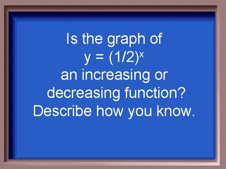 Is the graph of x y = (1/2) an increasing or decreasing function? Describe