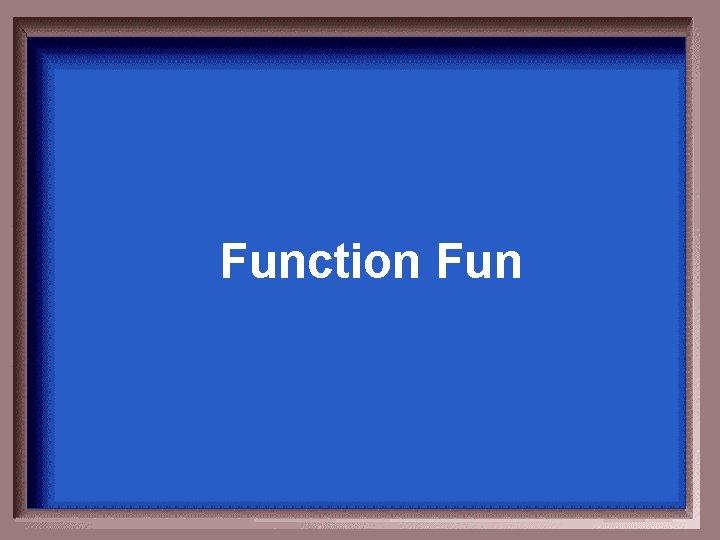 Function Fun